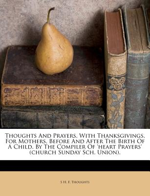 Nabu Press Thoughts and Prayers, with Thanksgivings, for Mothers, Before and After the Birth of a Child. by the Compiler of 'Heart Prayers' at Sears.com